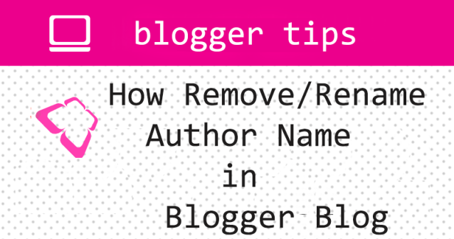 How Remove,hide and Rename Author Name in Blogger Blog